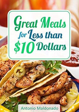 Great Meals for Less Than $10 Dollars  by  Antonio Maldonado