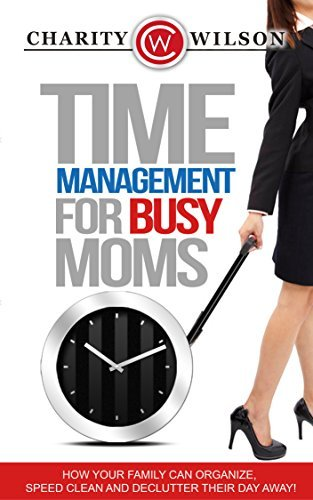 Time Management: For Busy Moms - How Your Family Can Organize, Speed Clean And Declutter Their Day Away Charity Wilson