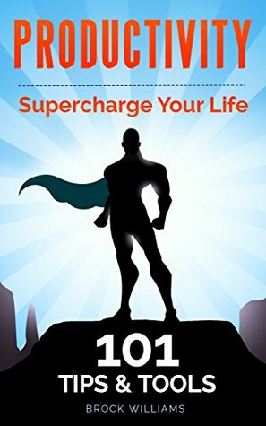 Productivity: Personal Productivity - 101 Productivity Tips & Tools to Supercharge Your Life! Brock Williams