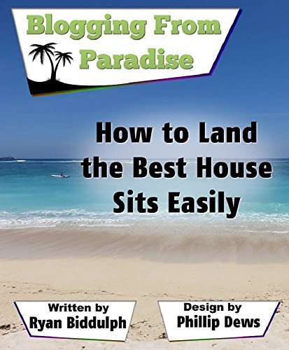 How to Land the Best House Sits Easily: Blogging from Paradise  by  Ryan Biddulph