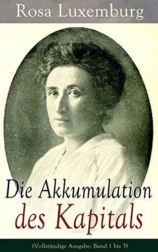 Die Akkumulation des Kapitals (Vollständige Ausgabe: Band 1 bis 3): Ein Beitrag zur ökonomischen Erklärung des Imperialismus Rosa Luxemburg