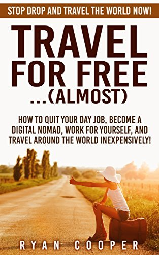 Travel For Free:...(Almost): Stop Drop And Travel The World NOW! - How To Quit Your Day Job, Become A Digital Nomad, Work For Yourself, And Travel Around ... Online, Passive Income, Travel For Free)  by  Ryan Cooper
