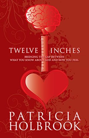 Twelve Inches: Bridging the Gap Between What You Know and How You Feel About God Patricia Holbrook
