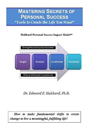 Mastering Secrets of Personal Success: Tools to Create the Life You Want: How to make fundamental shifts to create change to live a meaningful, fulfilling life! Dr. Edward E. Hubbard