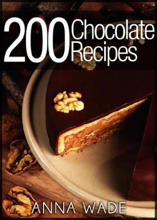 200 Chocolate Recipes - Cookies, Cakes, Desserts, Etc..: Bw Version  by  Anna Wade