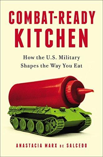 Combat-Ready Kitchen: How the U.S. Military Shapes the Way You Eat Anastacia Marx de Salcedo