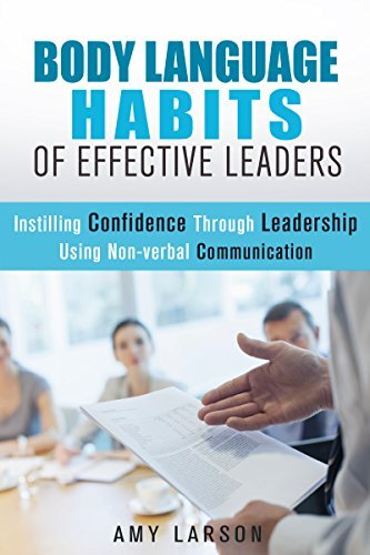 Body Language Habits Of Effective Leaders: Instilling Confidence Through Leadership Using Non-verbal Communication Amy Larson