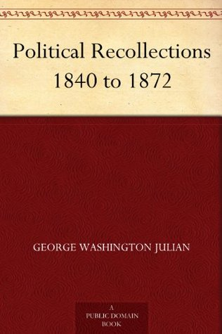 Political Recollections 1840 to 1872  by  George W. Julian
