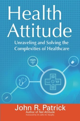 Health Attitude: Unraveling and Solving the Complexities of Healthcare John R. Patrick