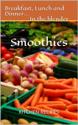 Breakfast, Lunch and Dinner...In the Blender...SMOOTHiES: The Smoothie Recipe Book BreakfasKitchen Recipes