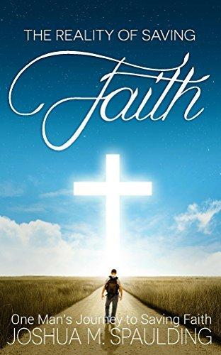 The Reality of Saving Faith: One mans journey to saving faith.  by  Joshua Spaulding