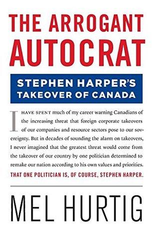 The Arrogant Autocrat: Stephen Harpers Takeover of Canada Mel Hurtig