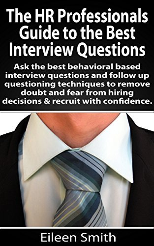 The HR Profesionals Guide to the Best Interview Questions: Use the best behavioral based interview quesitons and follow up questioning techniques to remove ... Recruiter Advisor, LLC, eBook series 4) Eileen Smith