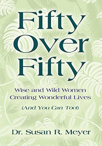 Fifty Over Fifty: Wise and Wild Women Creating Wonderful Lives Dr. Susan R. Meyer