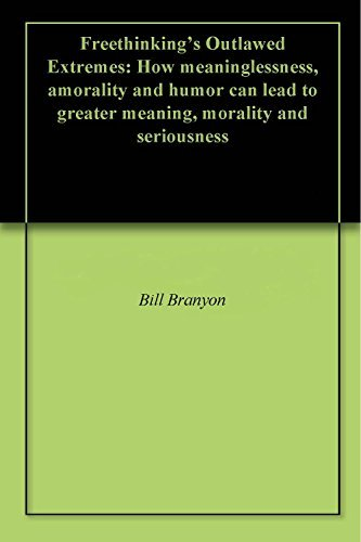 Freethinkings Outlawed Extremes: How meaninglessness, amorality and humor can lead to greater meaning, morality and seriousness Bill Branyon