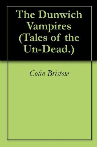 The Dunwich Vampires (Tales of the Un-Dead. Book 1)  by  Colin Bristow