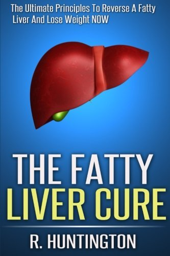 The Fatty Liver Cure: The Ultimate Principles to Reverse and Cure Fatty Liver and Lose Weight Now ! R. Huntington
