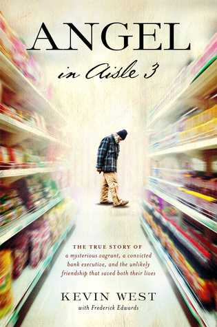 Angel in Aisle 3: The True Story of a Mysterious Vagrant, a Convicted Bank Executive, and the Unlikely Friendship That Saved Both Their Lives  by  Kevin West