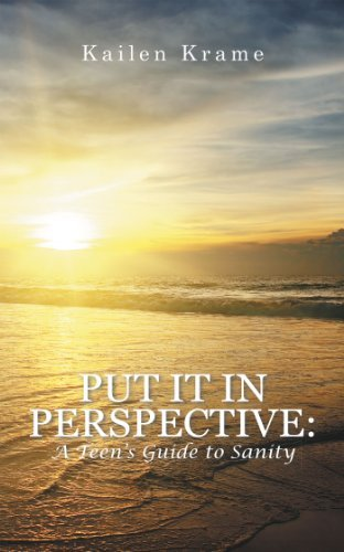 Put It In Perspective: A Teens Guide to Sanity Kailen Krame