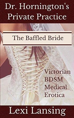 The Baffled Bride: A Victorian BDSM Medical Examination Erotic Short (Dr. Horningtons Private Practice Book 2)  by  Lexi Lansing