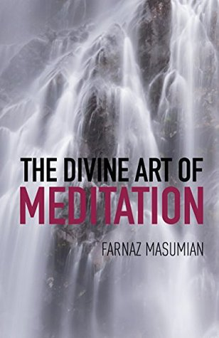The Divine Art Of Meditation: Meditation and visualization techniques for a healthy mind, body and soul  by  Farnaz Masumian