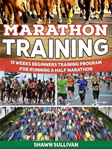 Marathon Training: 15 Weeks Beginners Training Program for Running a Half Marathon Shawn Sullivan