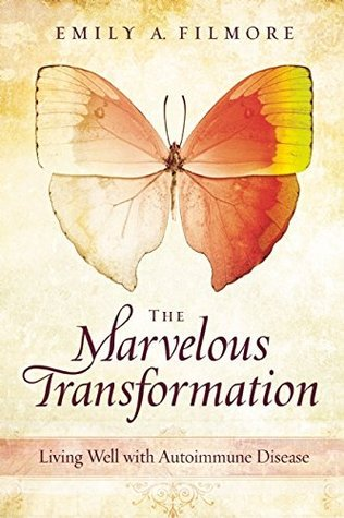 The Marvelous Transformation: Living Well with Autoimmune Disease  by  Emily A. Filmore