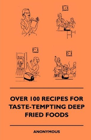 Over 100 Recipes For Taste-Tempting Deep Fried Foods  by  Anon.