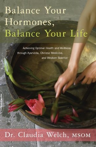 Balance Your Hormones, Balance Your Life: Achieving Optimal Health and Wellness through Ayurveda, Chinese Medicine, and Western Science Claudia Welch