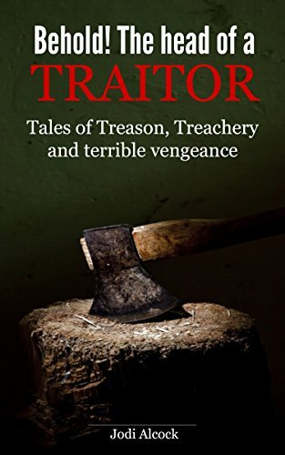 Behold! Here is the head of a traitor: Tales of treason, treachery and terrible vengeance.  by  Jodi Alcock