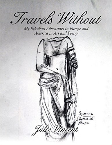 Travels Without: My Fabulous Adventures in Europe and America in Art and Poetry  by  Julie Vincent