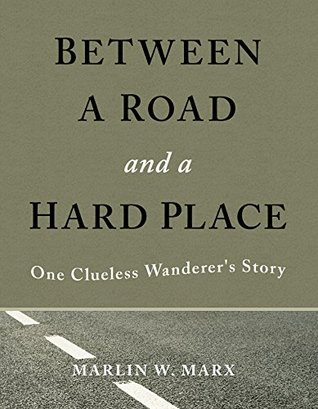 Between a Road and a Hard Place: One Clueless Wanderers Story Marlin W. Marx