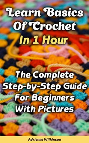 Learn Basics Of Crochet In 1 Hour. The Complete Step-by-Step Guide For Beginners With Pictures: (Crochet patterns, Crochet books, Crochet for beginners, ... beginners guide, step-by-step projects)  by  Adrienne Wilkinson