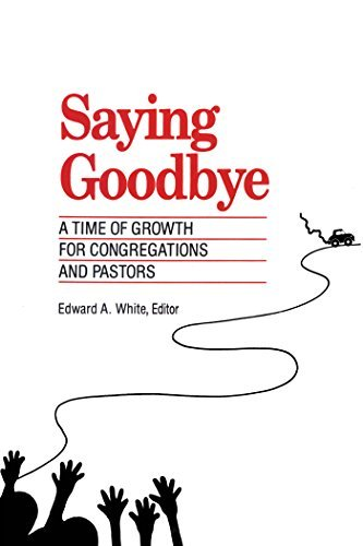 Saying Goodbye: A Time of Growth for Congregations and Pastors Edward A. White