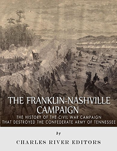 The Franklin-Nashville Campaign: The History of the Civil War Campaign that Destroyed the Confederate Army of Tennessee Charles River Editors