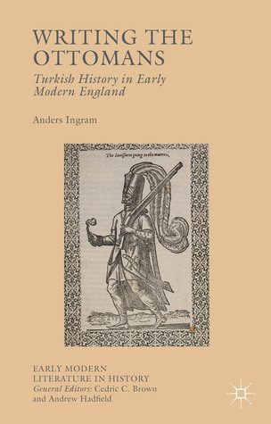 Writing the Ottomans: Turkish History in Early Modern England Anders Ingram
