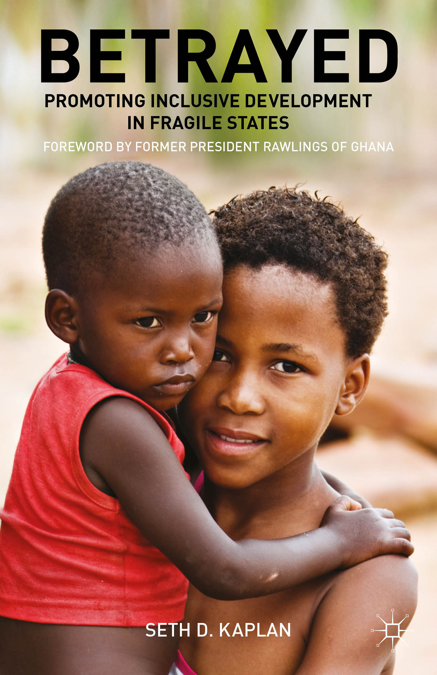 Betrayed: Promoting Inclusive Development in Fragile States Seth D. Kaplan