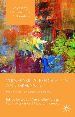 Vulnerability, Exploitation and Migrants: Insecure Work in a Globalised Economy Louise Waite