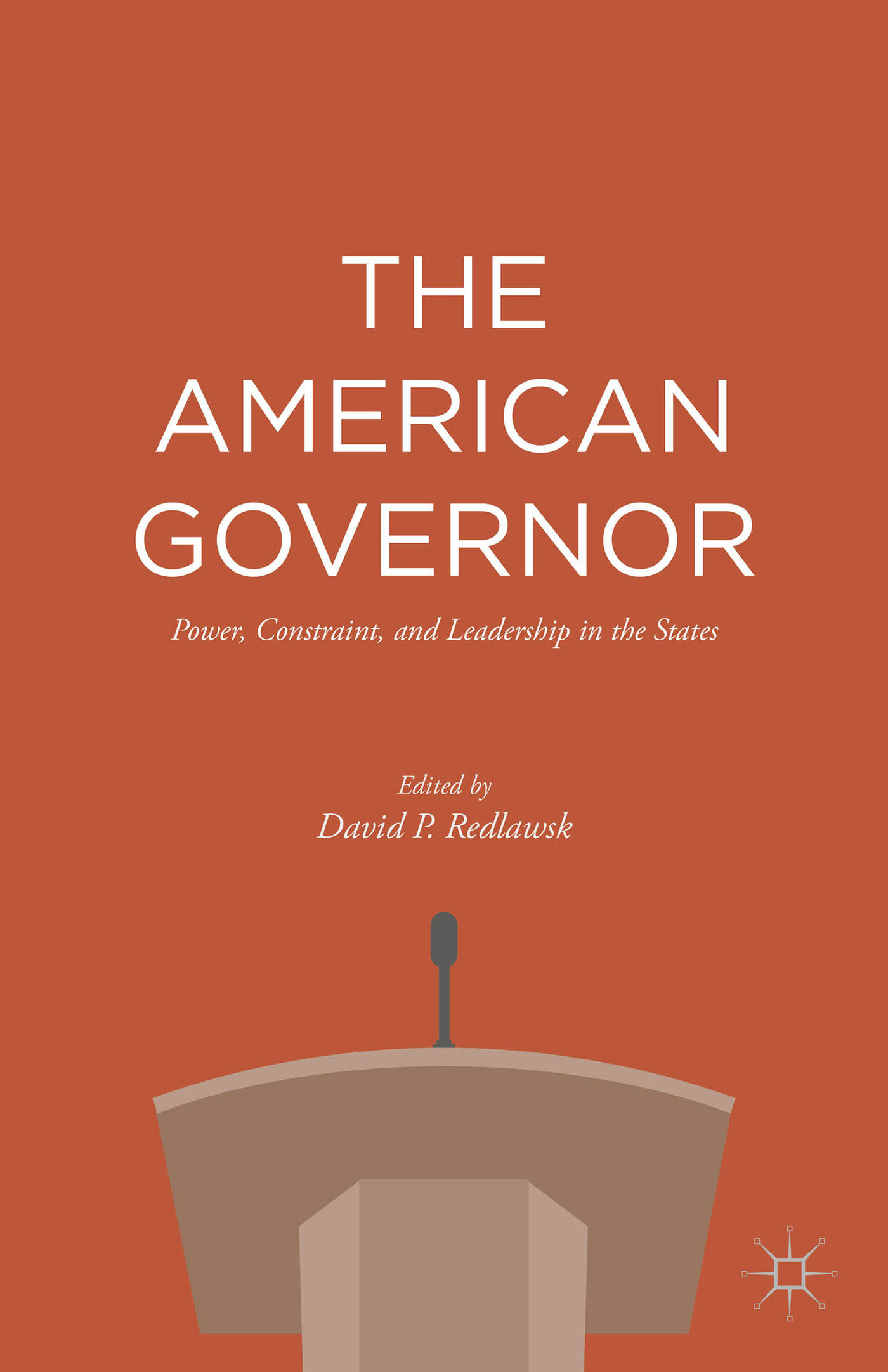 The American Governor: Power, Constraint, and Leadership in the States  by  David P. Redlawsk