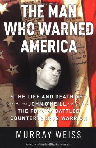 The Man Who Warned America: The Life and Death of John ONeill, the FBIs Embattled Counterterror Warrior Murray Weiss