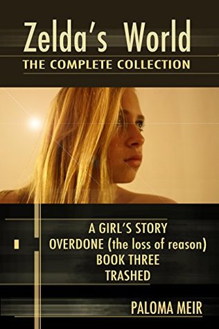 Zeldas World - The Complete Collection: A Girls Story, Overdone (The Loss of Reason), Book Three, Trashed  by  Paloma Meir