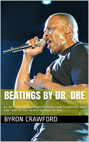 Beatings By Dr. Dre: Dr. Dres Journey From Desperate Ghetto Youth To Billionaire Apple Exec-And The Girls He Beat Up Along The Way Byron Crawford