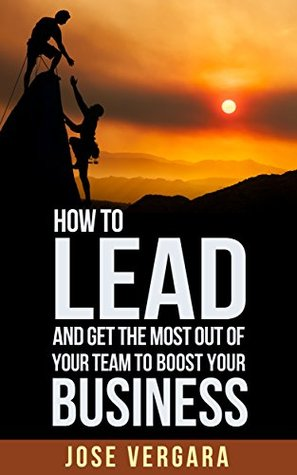 How to Lead and Get the Most Out of Your Team: To Boost Your Business (Tu Business Coach Productivity Series Book 5) José Vergara