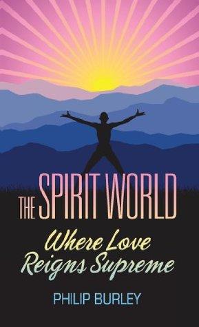 The Spirit World: Where Love Reigns Supreme Philip Burley