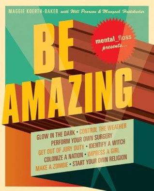 Mental Floss Presents Be Amazing: Glow in the Dark, Control the Weather, Perform Your Own Surgery, Get Out of Jury Duty, Identify a Witch, Colonize a Nation, ... Girl, Make a Zombie, Start Your Own Religion Maggie Koerth-Baker