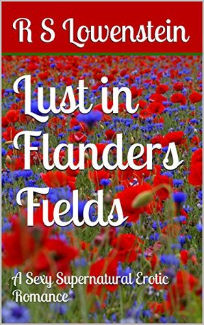 Lust in Flanders Fields: A Sexy Supernatural Erotic Romance  by  R S Lowenstein