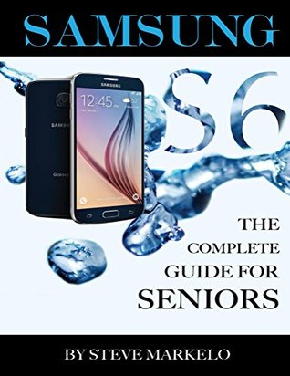 SAMSUNG GALAXY S6: The Complete Guide for Seniors  by  Steve Markelo