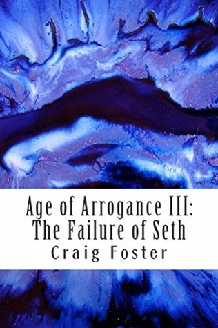 Age of Arrogance III: The Failure of Seth  by  Craig Foster