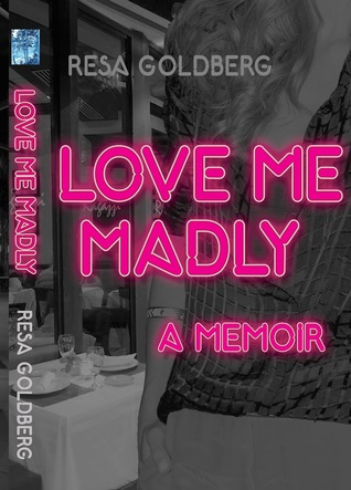 Love Me Madly: A Memoir Resa Goldberg