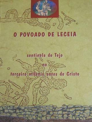 O povoado de Leceia (Oeiras), sentinela do Tejo no terceiro milénio a. C  by  João Luís Cardoso